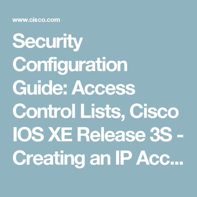 Security Configuration Guide: Access Control Lists, Cisco IOS XE Release 3S  - Creating an IP Access List   and Applying It to an Interface [Support] - Cisco