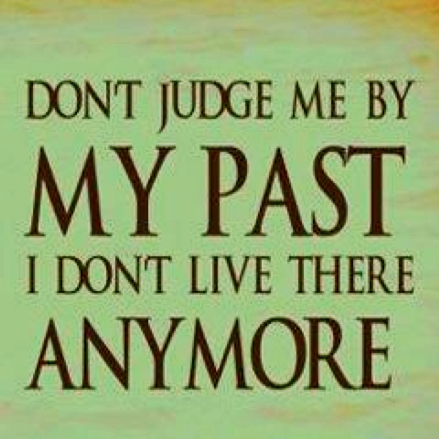 Don't judge me by my past, I don't live there anymore.