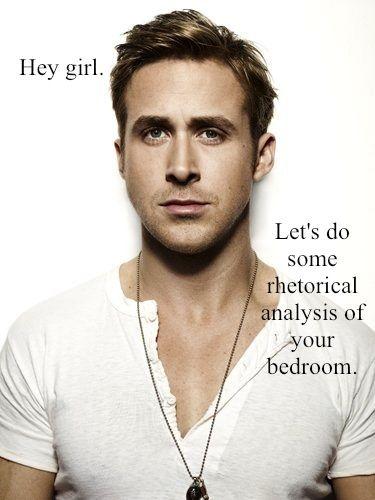 Hey girl,   Let's do some rhetorical analysis of your bedroom.  -Feminist Ryan Gosling Meme