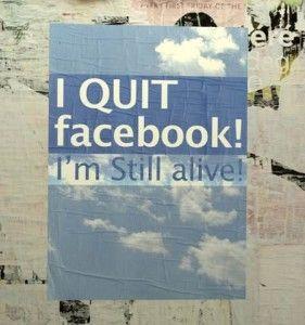 I quit facebook! I'm still alive!