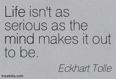 Life isn't as serious as the mind makes it out to be. Eckhart Tolle