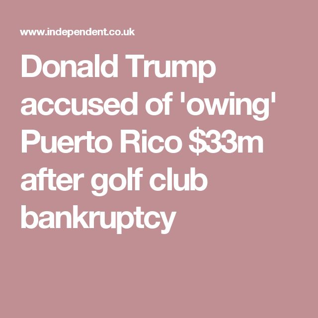 Donald Trump accused of 'owing' Puerto Rico $33m after golf club bankruptcy
