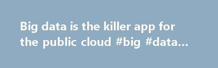 Big data is the killer app for the public cloud #big #data #app http://france.remmont.com/big-data-is-the-killer-app-for-the-public-cloud-big-data-app/  # Big data is the killer app for the public cloud Big data analytics are driving rapid growth of public cloud computing. Why? It solves real problems, delivers real value, and is pretty easy to implement on public clouds. Don't take my word for it. Revenues for the top 50 public cloud providers shot up 47 percent in the fourth quarter of…