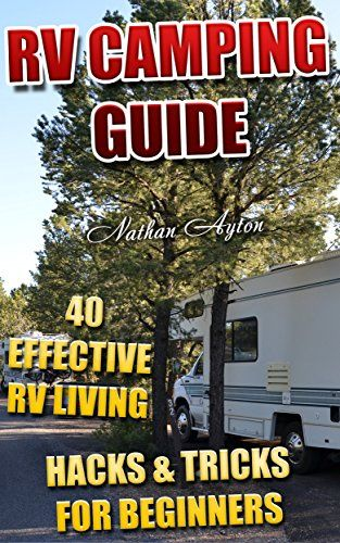RV Camping Guide: 40 Effective RV Living Hacks & Tricks For Beginners: (RVing Full Time, RV Living, How to Live in a Car) by [Ayton, Nathan]