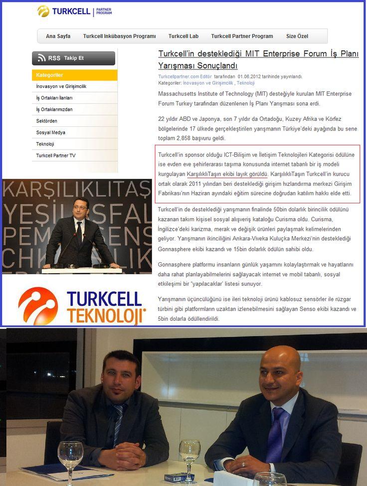 Massachusetts Institute of Technology (MIT) desteğiyle kurulan MIT Enterprise Forum Turkey tarafından düzenlenen İş Planı Yarışması sona erdi.Turkcell'in sponsor olduğu ICT-Bilişim ve İletişim Teknolojileri Kategorisi ödülüne ise evden eve şehirlerarası taşıma konusunda internet tabanlı bir iş modeli kurgulayan KarşılıklıTaşın ekibi layık görüldü. www.karsiliklitasin.com Turkcell'in kurucu ortak olarak 2011