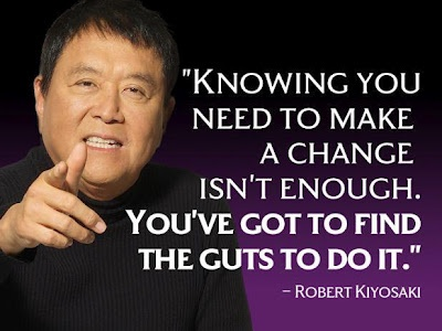 Knowing you need to make a change isn't enough. You've got to find the guts to do it. -Robert Kiyosaki