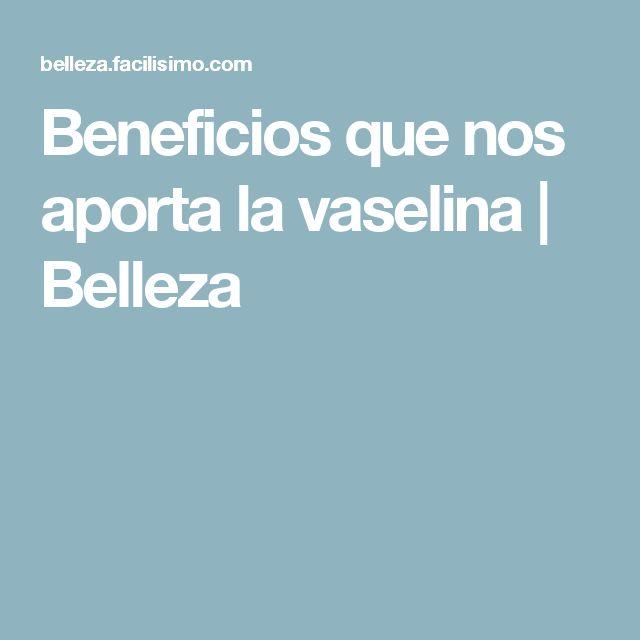 Beneficios que nos aporta la vaselina   Belleza