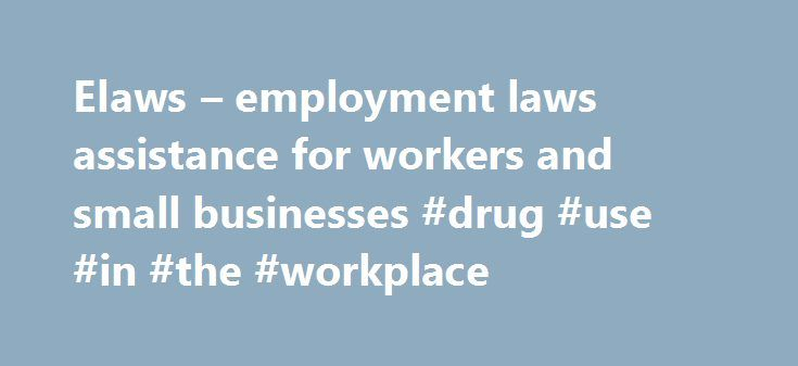 Elaws – employment laws assistance for workers and small businesses #drug #use #in #the #workplace http://coupons.nef2.com/elaws-employment-laws-assistance-for-workers-and-small-businesses-drug-use-in-the-workplace/  # UNITED STATES DEPARTMENT OF LABOR Please note: The Department of Labor ended the drug-free workplace program in 2010. Accordingly, it does not currently administer a �Workplace drug testing� advisory web page and is not responsible for the content of the linked sites. How does…