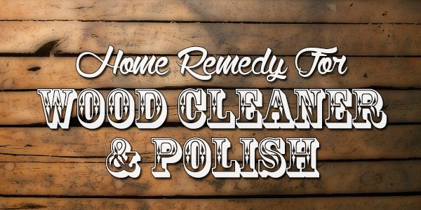 home-remedy-for-wood-cleaner-and polish