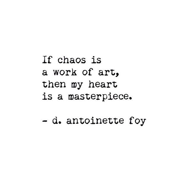 "'If chaos is a work of art, then my heart is a masterpiece."" -D. Antionette Foy"