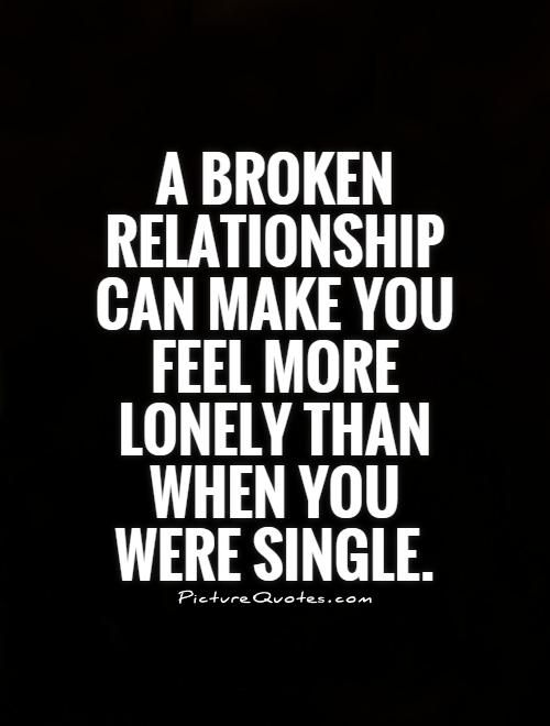 Quotes For A Broken Heart Pleasing A Broken Relationship Can Make You Feel More Lonely Than When You