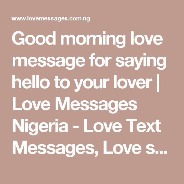 Good morning love message for saying hello to your lover | Love Messages Nigeria - Love Text Messages, Love sms & Love poems