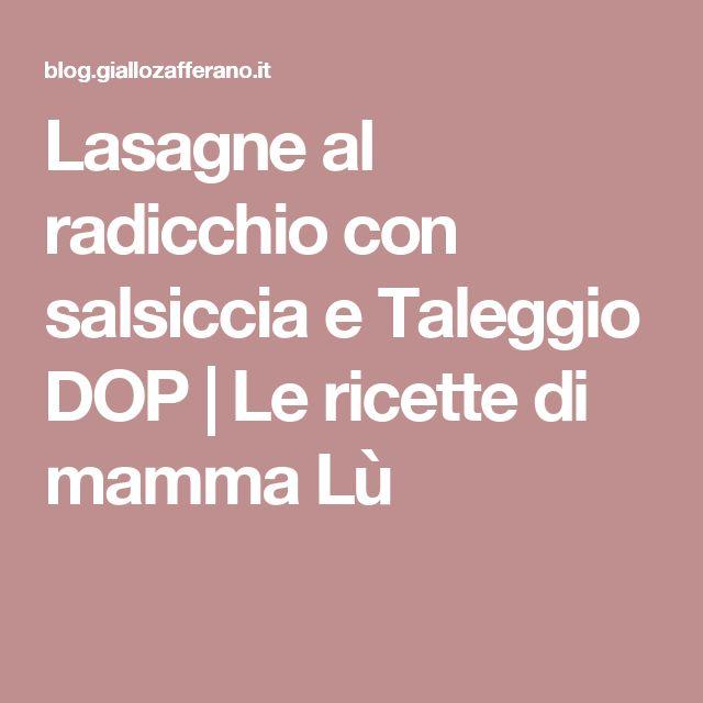 Lasagne al radicchio con salsiccia e Taleggio DOP | Le ricette di mamma Lù