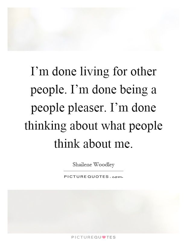 I'm done living for other people. I'm done being a people pleaser. I'm done thinking about what people think about me. Shailene Woodley quotes on PictureQuotes.com.