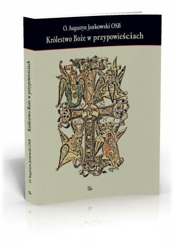 Augustyn Jankowski OSB Królestwo Boże w przypowieściach  http://tyniec.com.pl/product_info.php?cPath=1&products_id=323