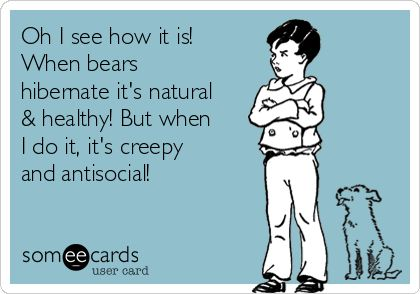 Oh I see how it is! When bears hibernate it's natural & healthy! But when I do it, it's creepy and antisocial!