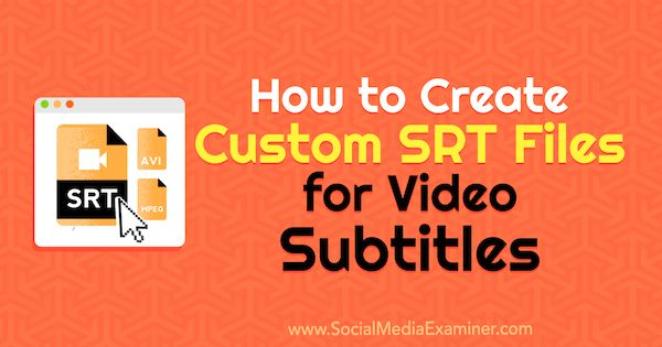 How to Create Custom SRT Files for Video Subtitles by Ana Gotter on Social Media Examiner.