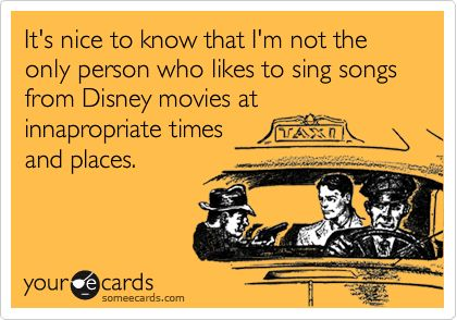 I do this all the time!Singing Disney, Disney Movies, Inappropriate Time, No Worries, Constant, Disney Songs, Love Disney Ecards, So True, Business