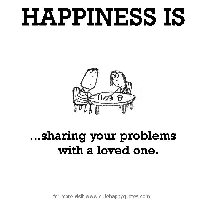 Happiness is, sharing your problems with a loved one. - Cute Happy Quotes