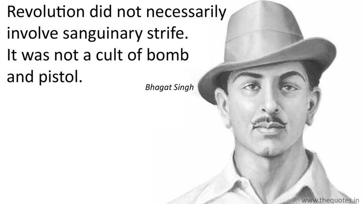 Revolution did not necessarily involve sanguinary strife. It was not a cult of bomb and pistol.- Bhagat Singh
