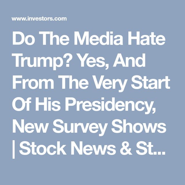 Do The Media Hate Trump? Yes, And From The Very Start Of His Presidency, New Survey Shows |  Stock News & Stock Market Analysis - IBD
