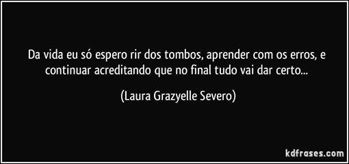 """Da vida eu só espero rir dos tombos, aprender com os erros, e continuar acreditando que no final tudo vai dar certo..."" (Laura Grazyelle Severo)"
