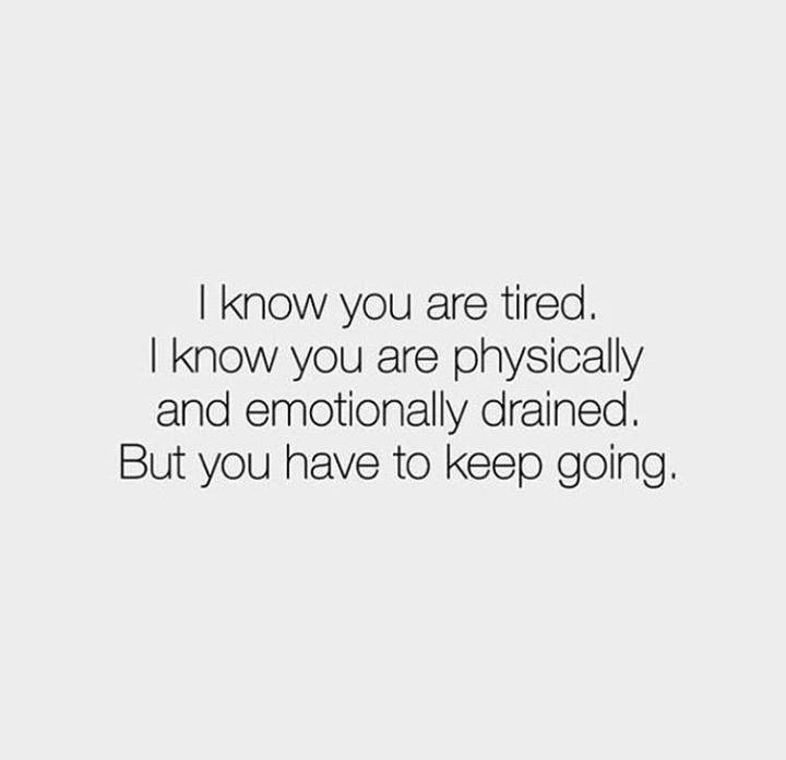 I know you are tired. I know you are physically and emotionally drained. But you have to keep going.