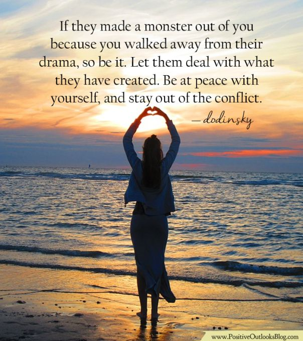 If they made a monster out of you because you walked away from their drama, so be it. Let them deal with what they have created. Be at peace with yourself, & stay out of the conflict. ~ Dodinsky