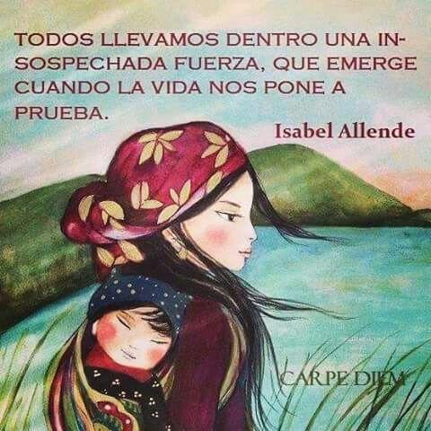 Todos llevamos dentro una insospechada fuerza, que emerge cuando la vida nos pone a prueba. Isabel Allende. #frases #citas