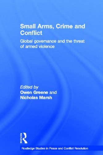 Small Arms, Crime and Conflict: Global Governance and the Threat of Armed Violence (Routledge Studies in Peace and Conflict Resolution)