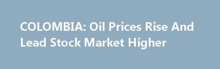 COLOMBIA: Oil Prices Rise And Lead Stock Market Higher http://betiforexcom.livejournal.com/26081531.html  Colcap, the main index of the Colombian Stock Exchange, rose slightly today (+0.05%), closing at 1,481.32 points,  tracking Ecopetrol's and Canacol's shares amid a rebound in oil prices abroad.David Santos, an analyst at Compass Group, stated that t...The post COLOMBIA: Oil Prices Rise And Lead Stock Market Higher appeared first on fastforexprofit.com, الفوركس بالنسبة لك.The post…