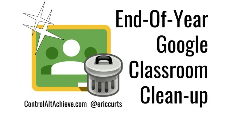 Six tips to clean up and organize your Google Classroom at the end of a school year.
