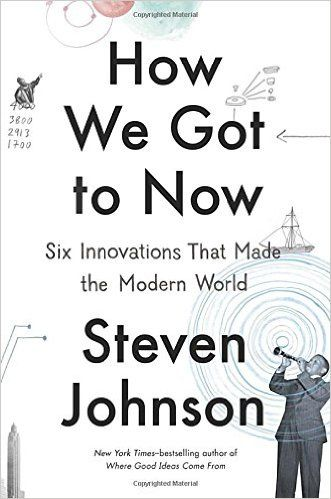 How We Got to Now: Six Innovations That Made the Modern World: Steven Johnson: 9781594632969: Amazon.com: Books