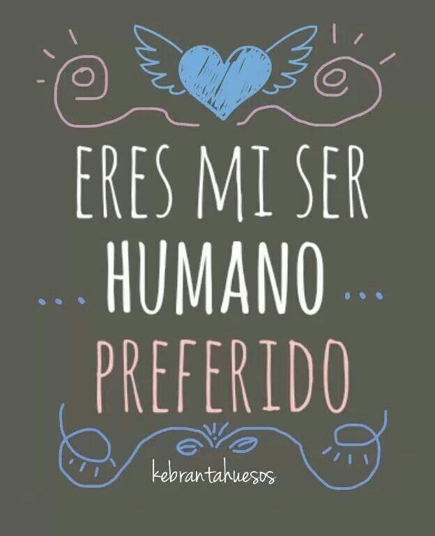 Tu eres mi ser humano preferido ♥