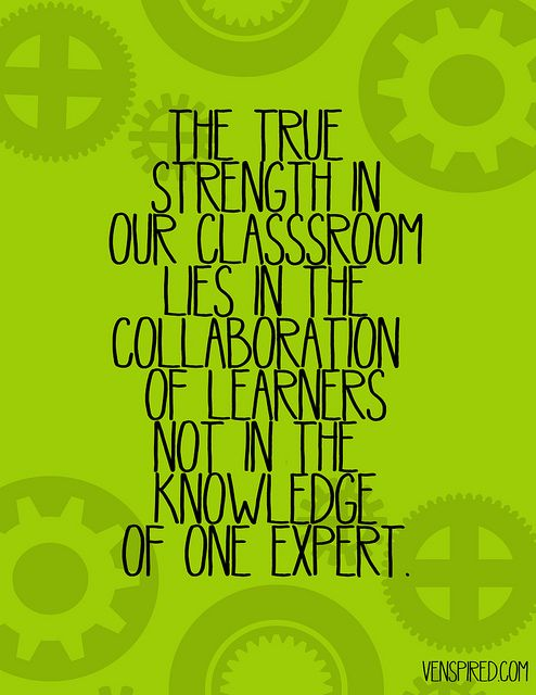 The true strength in our classroom lies in the collaboration of learners, not in the knowledge of one expert. (Krissy Venosdale)