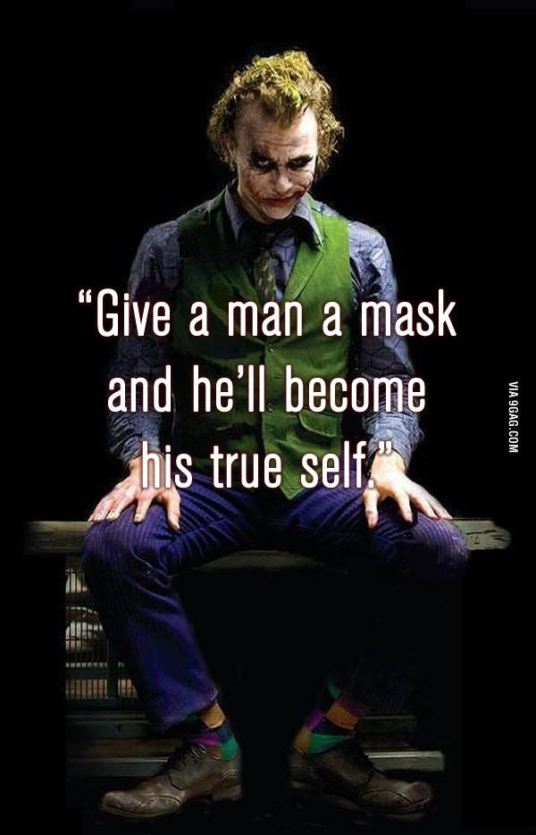 Man behind the mask or mask behind the man hmmmm ever character I play, in essence is a fragment of oneself.