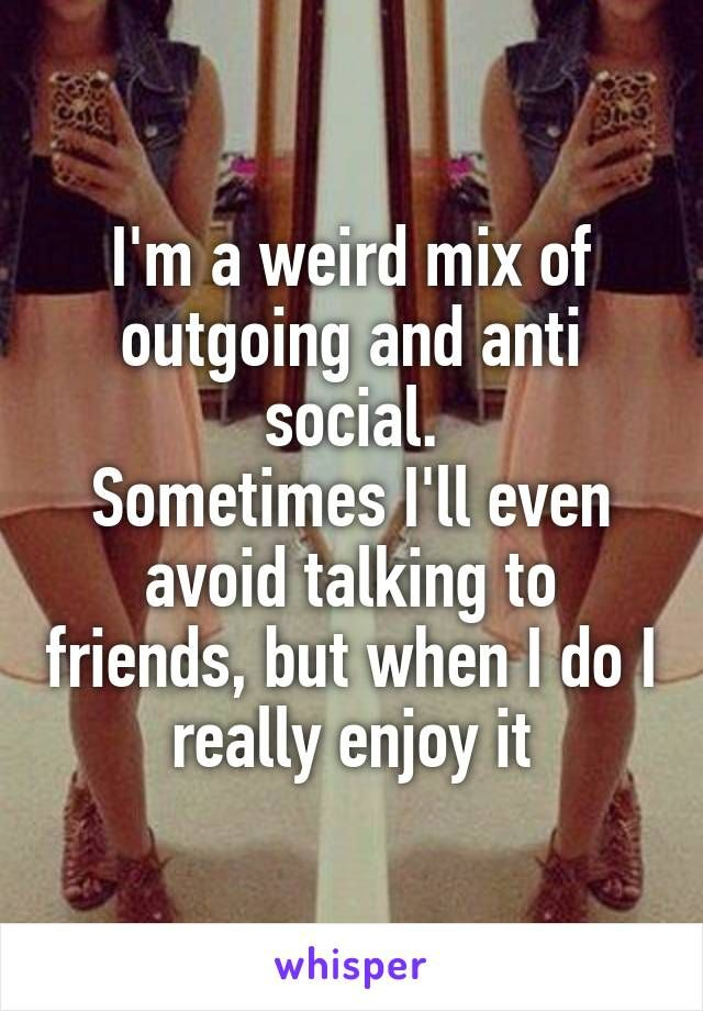 I'm a weird mix of outgoing and anti social. Sometimes I'll even avoid talking to friends, but when I do I really enjoy it
