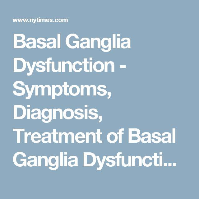 Basal Ganglia Dysfunction - Symptoms, Diagnosis, Treatment of Basal Ganglia Dysfunction - NY Times Health Information