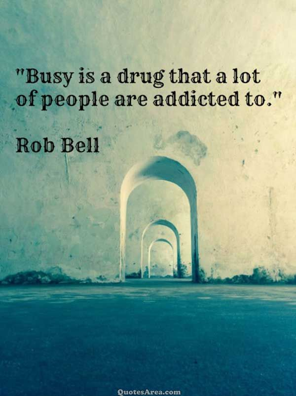 Busy is a drug that a lot of people are addicted to. ~Rob Bell #Quote