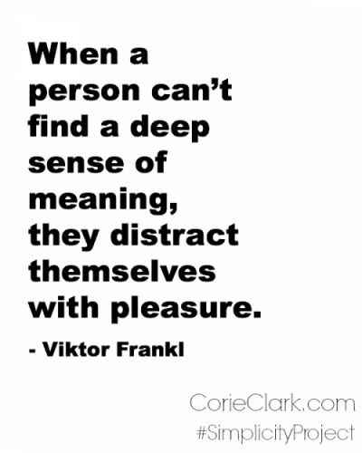 When a person can't find a deep sense of meaning, they distract themselves with pleasure.  #SimplicityProject http://corieclark.com/on-being-stretched-too-thin/ #Quotes