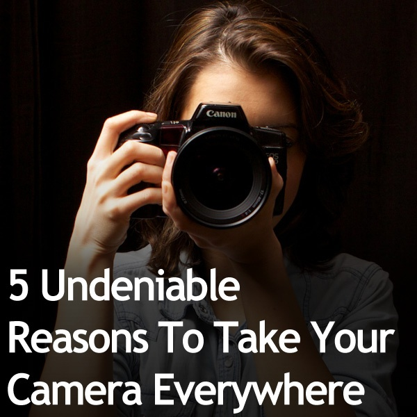 5 Undeniable Reasons To Take Your Camera Everywhere