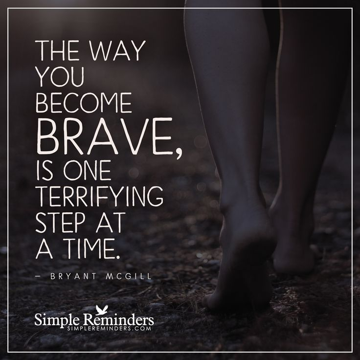 The way you become brave The way you become brave, is one terrifying step at a time. — Bryant McGill
