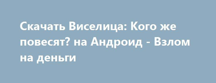Скачать Виселица: Кого же повесят? на Андроид - Взлом на деньги http://droider-best.ru/logic_game/535-skachat-viselica-kogo-zhe-povesyat-na-android-vzlom-na-dengi.html