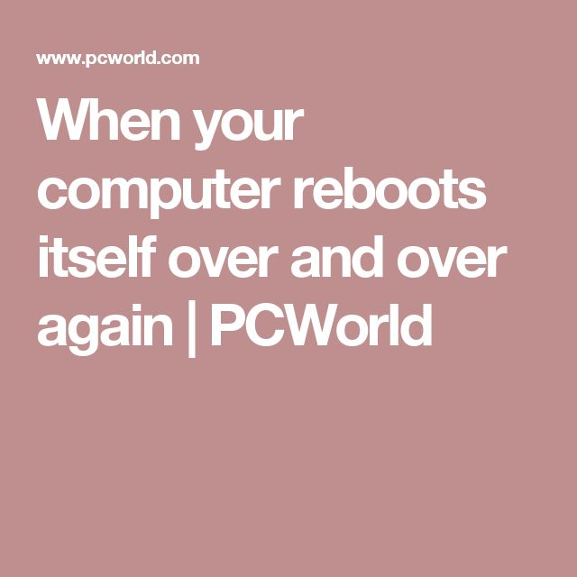 When your computer reboots itself over and over again | PCWorld