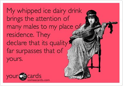 My whipped ice dairy drink brings the attention of many males to my place of residence. They declare that its quality far surpasses that of yours.