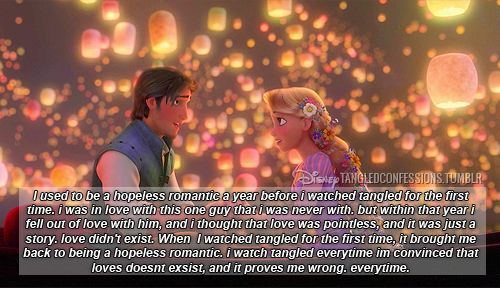 """i used to be a hopeless romantic a year before i watched tangled for the first time. i was in love with this one guy that i was never with. but within that year i fell out of love with him, and i thought that love was pointless, and it was just a story. love didn't exist. when i watched tangled for the first time, it brought me back to being a hopeless romantic. i watch tangled everytime im convinced that loves doesnt exsist, and it proves me wrong. everytime."""