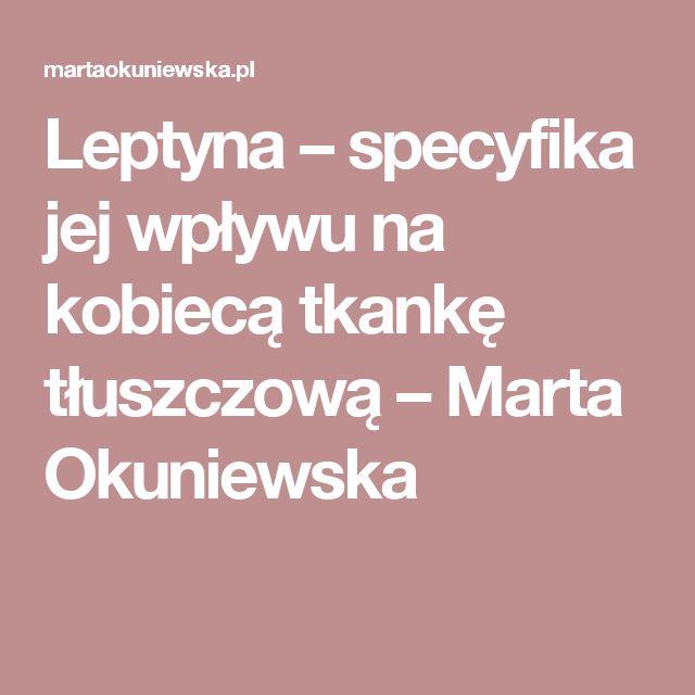 Leptyna – specyfika jej wpływu na kobiecą tkankę tłuszczową – Marta Okuniewska