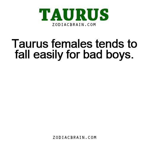 Taurus females tends to fall easily for bad boys.