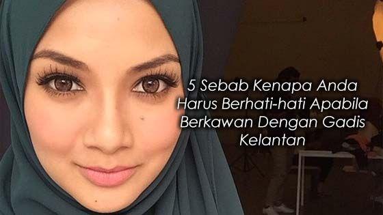 5 Sebab Kenapa Anda Harus Berhati-hati Apabila Berkawan Dengan Gadis Kelantan   Sila waspada dan awas apabila berkawan dengan wanita dari Kelantan. Kerana apa? Untuk itu anda perlu baca post ini dengan teliti dan penuh ketenangan. Saya akan berikan lima alasan untuk anda terutama lelaki supaya sentiasa berwaspada dan berhati-hati apabila berkawan dengan wanita yang berasal dari Kelantan apatah lagi andai anda menjalinkan hubungan serius dengannya.  Hoho.. saya pernah berkawan dan bercinta…