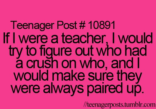 If I were a teacher, I would try to figure out what had a crush on who, and I would make sure they were always paired up.